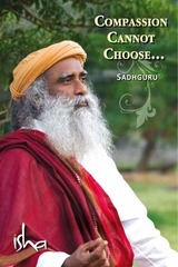 compassion cannot choose sadhguru